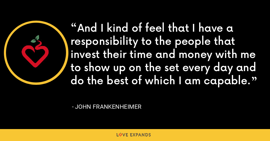 And I kind of feel that I have a responsibility to the people that invest their time and money with me to show up on the set every day and do the best of which I am capable. - John Frankenheimer