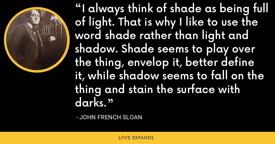 I always think of shade as being full of light. That is why I like to use the word shade rather than light and shadow. Shade seems to play over the thing, envelop it, better define it, while shadow seems to fall on the thing and stain the surface with darks. - John French Sloan
