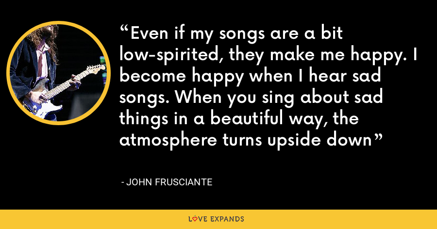 Even if my songs are a bit low-spirited, they make me happy. I become happy when I hear sad songs. When you sing about sad things in a beautiful way, the atmosphere turns upside down - John Frusciante