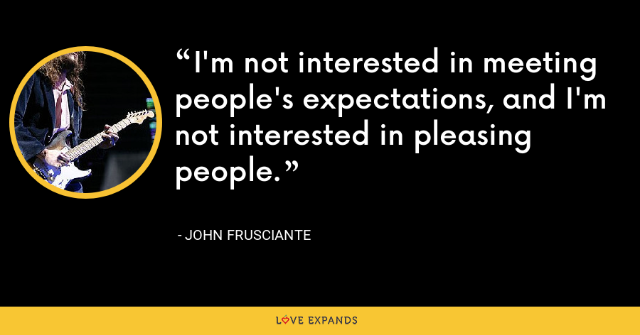 I'm not interested in meeting people's expectations, and I'm not interested in pleasing people. - John Frusciante