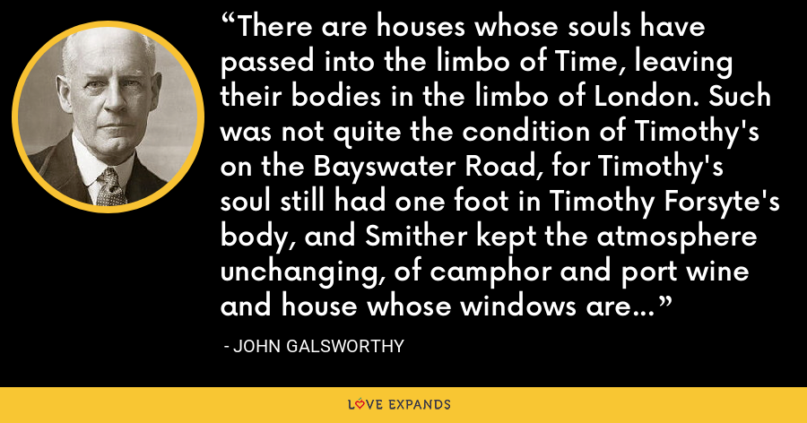 There are houses whose souls have passed into the limbo of Time, leaving their bodies in the limbo of London. Such was not quite the condition of Timothy's on the Bayswater Road, for Timothy's soul still had one foot in Timothy Forsyte's body, and Smither kept the atmosphere unchanging, of camphor and port wine and house whose windows are only opened to air it twice a day. - John Galsworthy