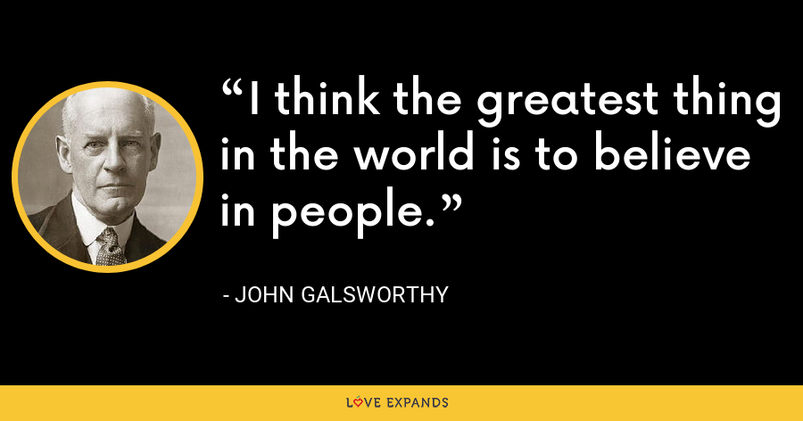 I think the greatest thing in the world is to believe in people. - John Galsworthy