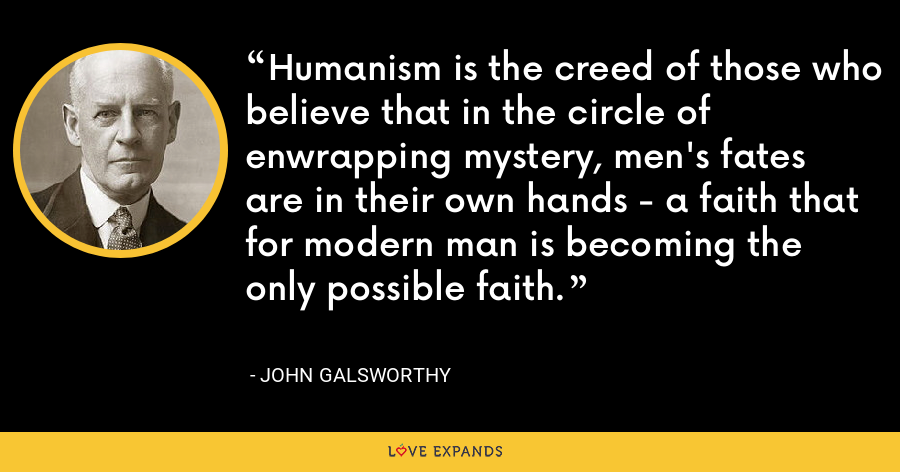 Humanism is the creed of those who believe that in the circle of enwrapping mystery, men's fates are in their own hands - a faith that for modern man is becoming the only possible faith. - John Galsworthy