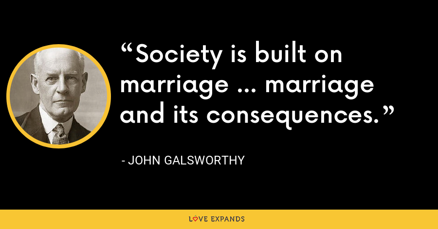 Society is built on marriage ... marriage and its consequences. - John Galsworthy