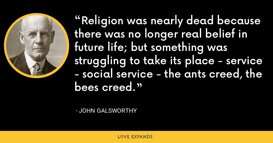 Religion was nearly dead because there was no longer real belief in future life; but something was struggling to take its place - service - social service - the ants creed, the bees creed. - John Galsworthy