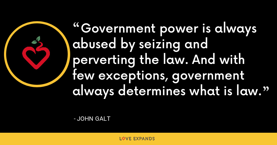 Government power is always abused by seizing and perverting the law. And with few exceptions, government always determines what is law. - John Galt