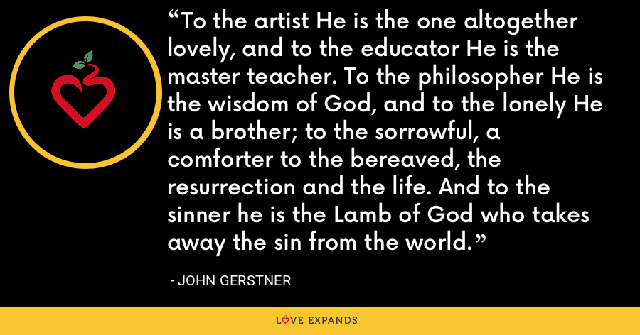 To the artist He is the one altogether lovely, and to the educator He is the master teacher. To the philosopher He is the wisdom of God, and to the lonely He is a brother; to the sorrowful, a comforter to the bereaved, the resurrection and the life. And to the sinner he is the Lamb of God who takes away the sin from the world. - John Gerstner
