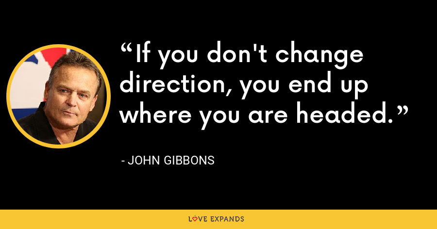 If you don't change direction, you end up where you are headed. - John Gibbons