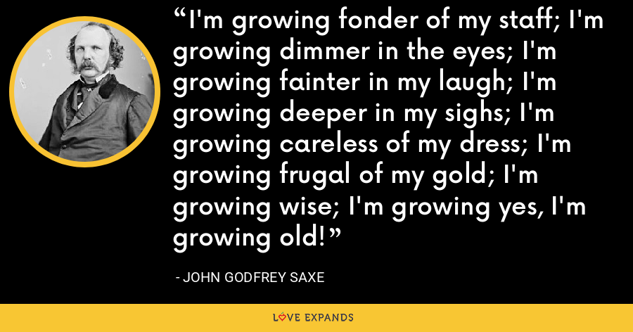 I'm growing fonder of my staff; I'm growing dimmer in the eyes; I'm growing fainter in my laugh; I'm growing deeper in my sighs; I'm growing careless of my dress; I'm growing frugal of my gold; I'm growing wise; I'm growing yes, I'm growing old! - John Godfrey Saxe