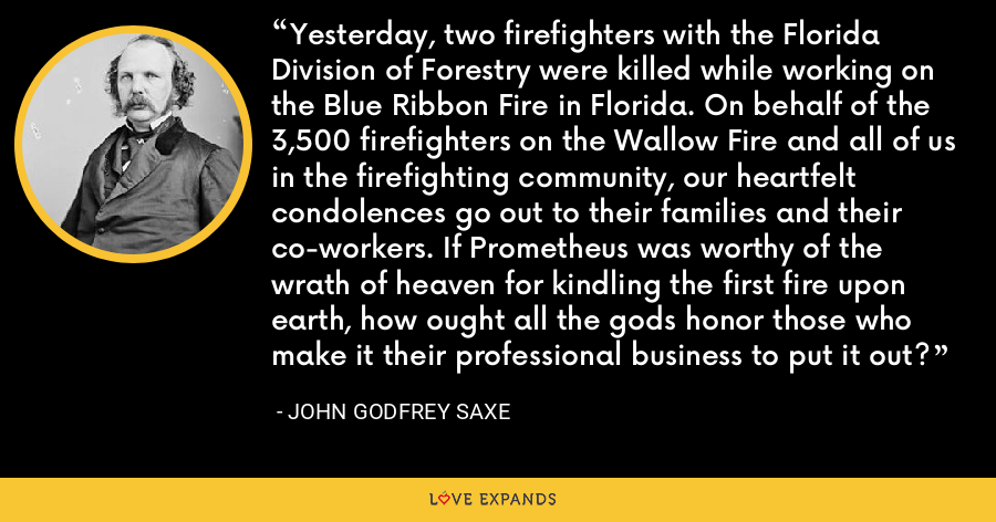 Yesterday, two firefighters with the Florida Division of Forestry were killed while working on the Blue Ribbon Fire in Florida. On behalf of the 3,500 firefighters on the Wallow Fire and all of us in the firefighting community, our heartfelt condolences go out to their families and their co-workers. If Prometheus was worthy of the wrath of heaven for kindling the first fire upon earth, how ought all the gods honor those who make it their professional business to put it out? - John Godfrey Saxe