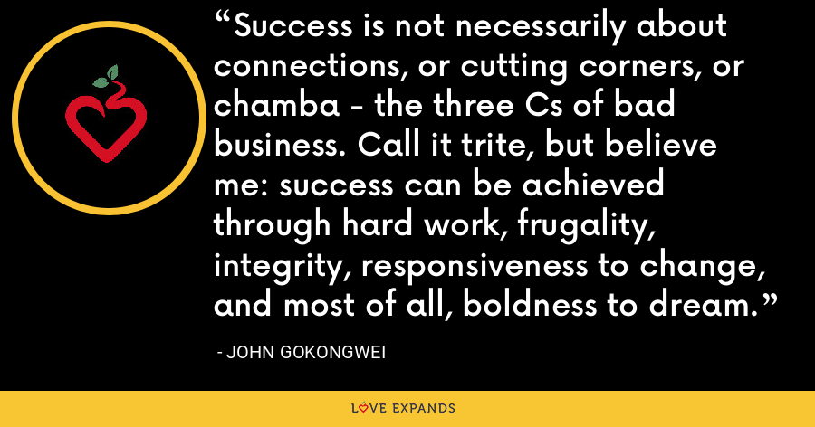 Success is not necessarily about connections, or cutting corners, or chamba - the three Cs of bad business. Call it trite, but believe me: success can be achieved through hard work, frugality, integrity, responsiveness to change, and most of all, boldness to dream. - John Gokongwei