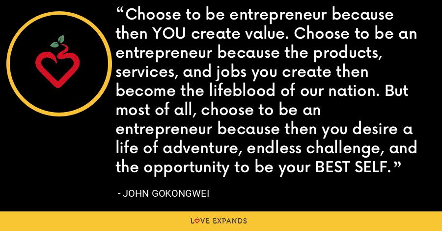 Choose to be entrepreneur because then YOU create value. Choose to be an entrepreneur because the products, services, and jobs you create then become the lifeblood of our nation. But most of all, choose to be an entrepreneur because then you desire a life of adventure, endless challenge, and the opportunity to be your BEST SELF. - John Gokongwei