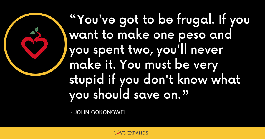 You've got to be frugal. If you want to make one peso and you spent two, you'll never make it. You must be very stupid if you don't know what you should save on. - John Gokongwei