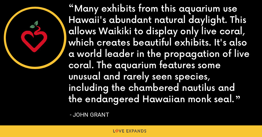 Many exhibits from this aquarium use Hawaii's abundant natural daylight. This allows Waikiki to display only live coral, which creates beautiful exhibits. It's also a world leader in the propagation of live coral. The aquarium features some unusual and rarely seen species, including the chambered nautilus and the endangered Hawaiian monk seal. - John Grant