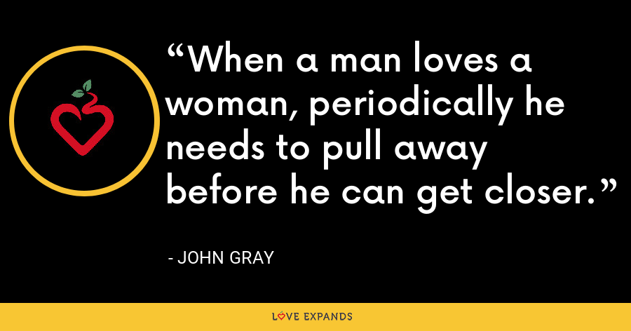 When a man loves a woman, periodically he needs to pull away before he can get closer. - John Gray