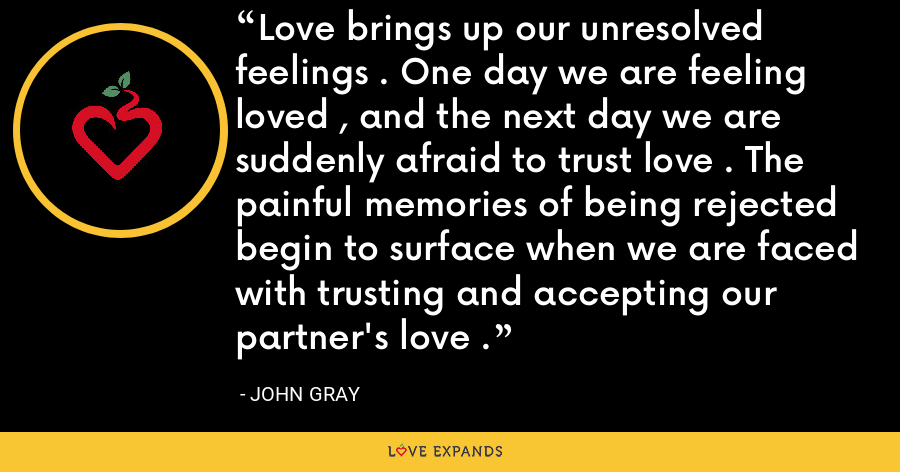 Love brings up our unresolved feelings . One day we are feeling loved , and the next day we are suddenly afraid to trust love . The painful memories of being rejected begin to surface when we are faced with trusting and accepting our partner's love . - John Gray
