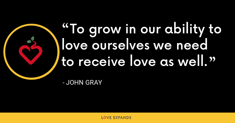 To grow in our ability to love ourselves we need to receive love as well. - John Gray
