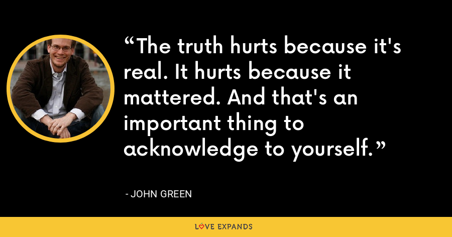 The truth hurts because it's real. It hurts because it mattered. And that's an important thing to acknowledge to yourself. - John Green
