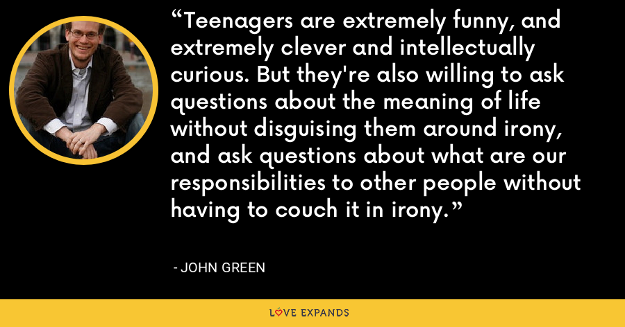 Teenagers are extremely funny, and extremely clever and intellectually curious. But they're also willing to ask questions about the meaning of life without disguising them around irony, and ask questions about what are our responsibilities to other people without having to couch it in irony. - John Green
