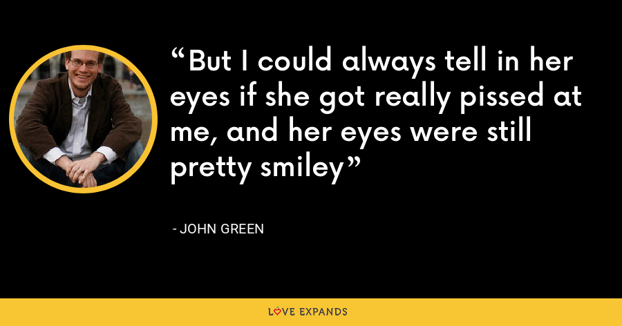 But I could always tell in her eyes if she got really pissed at me, and her eyes were still pretty smiley - John Green