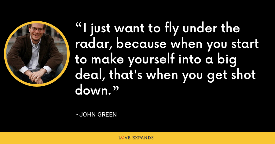 I just want to fly under the radar, because when you start to make yourself into a big deal, that's when you get shot down. - John Green