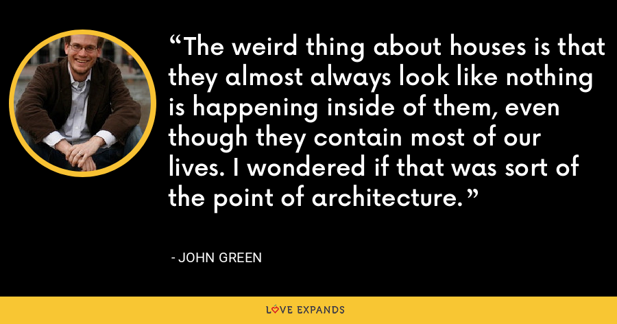 The weird thing about houses is that they almost always look like nothing is happening inside of them, even though they contain most of our lives. I wondered if that was sort of the point of architecture. - John Green