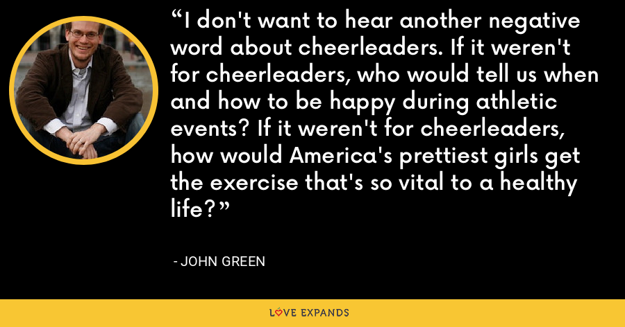 I don't want to hear another negative word about cheerleaders. If it weren't for cheerleaders, who would tell us when and how to be happy during athletic events? If it weren't for cheerleaders, how would America's prettiest girls get the exercise that's so vital to a healthy life? - John Green