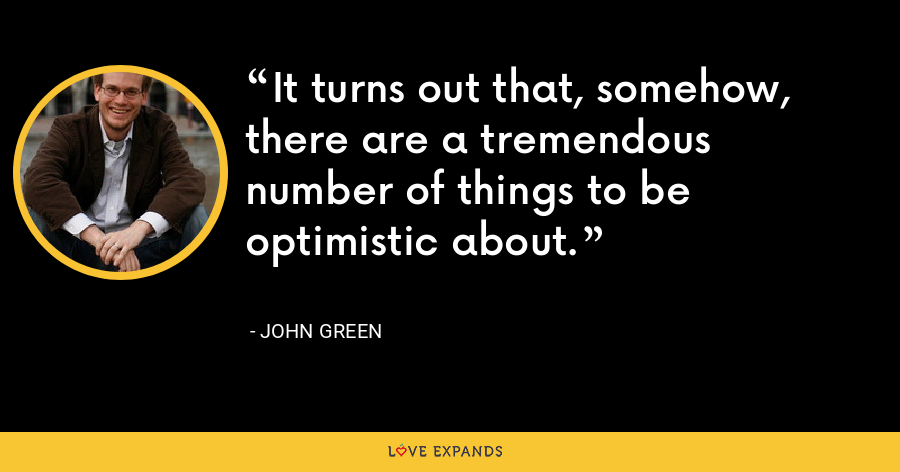 It turns out that, somehow, there are a tremendous number of things to be optimistic about. - John Green