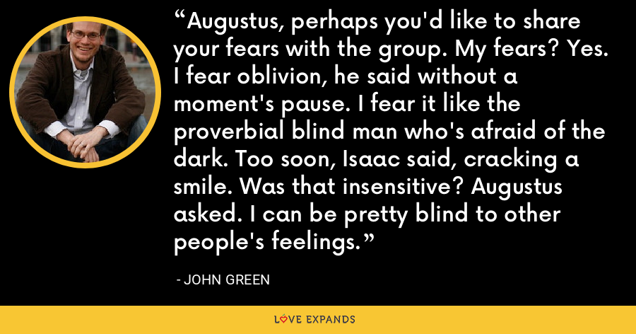 Augustus, perhaps you'd like to share your fears with the group. My fears? Yes. I fear oblivion, he said without a moment's pause. I fear it like the proverbial blind man who's afraid of the dark. Too soon, Isaac said, cracking a smile. Was that insensitive? Augustus asked. I can be pretty blind to other people's feelings. - John Green