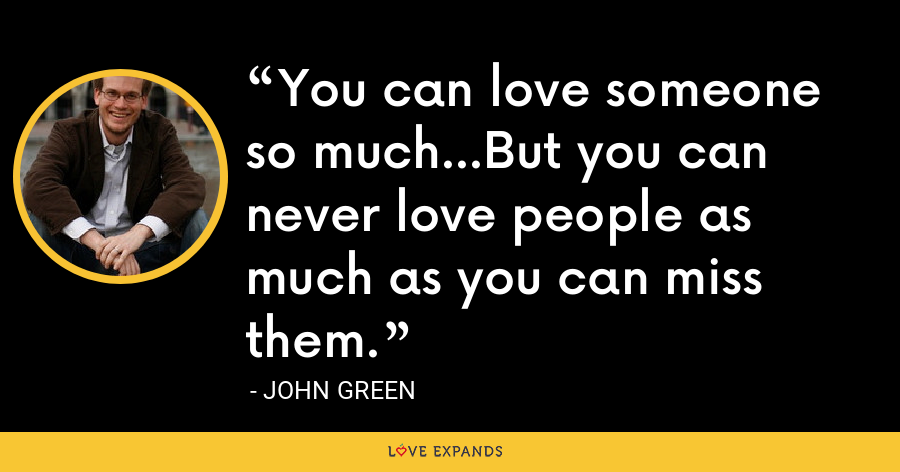 You can love someone so much...But you can never love people as much as you can miss them. - John Green