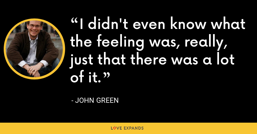 I didn't even know what the feeling was, really, just that there was a lot of it. - John Green
