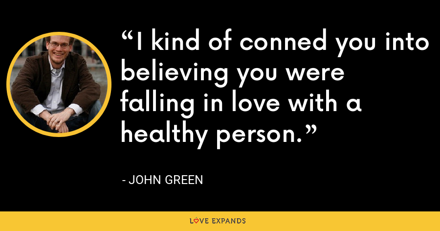 I kind of conned you into believing you were falling in love with a healthy person. - John Green