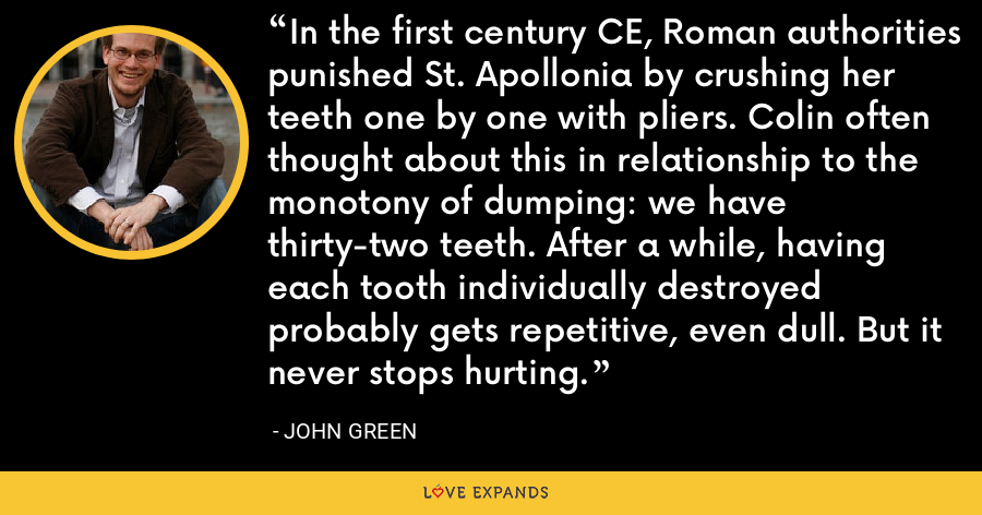 In the first century CE, Roman authorities punished St. Apollonia by crushing her teeth one by one with pliers. Colin often thought about this in relationship to the monotony of dumping: we have thirty-two teeth. After a while, having each tooth individually destroyed probably gets repetitive, even dull. But it never stops hurting. - John Green