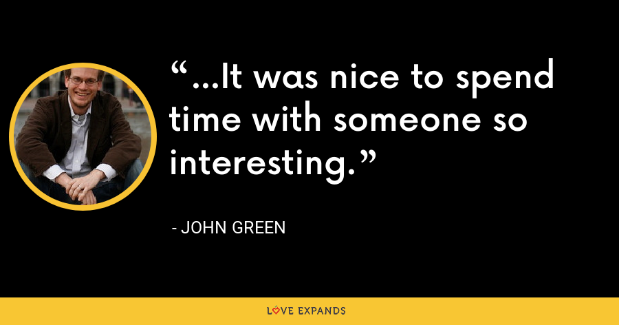 ...It was nice to spend time with someone so interesting. - John Green