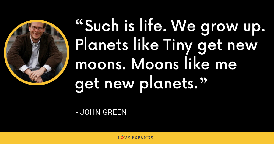 Such is life. We grow up. Planets like Tiny get new moons. Moons like me get new planets. - John Green