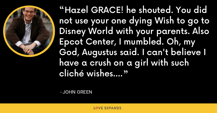 Hazel GRACE! he shouted. You did not use your one dying Wish to go to Disney World with your parents. Also Epcot Center, I mumbled. Oh, my God, Augustus said. I can't believe I have a crush on a girl with such cliché wishes. - John Green