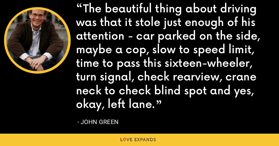 The beautiful thing about driving was that it stole just enough of his attention - car parked on the side, maybe a cop, slow to speed limit, time to pass this sixteen-wheeler, turn signal, check rearview, crane neck to check blind spot and yes, okay, left lane. - John Green