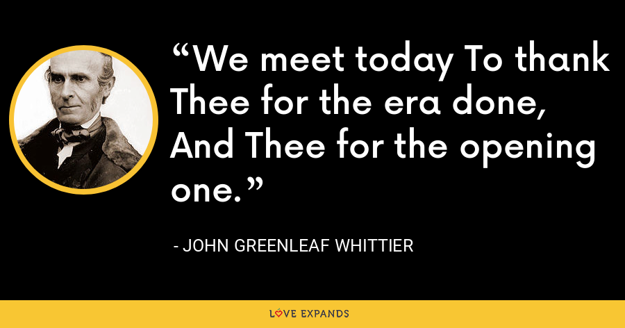 We meet today To thank Thee for the era done, And Thee for the opening one. - John Greenleaf Whittier