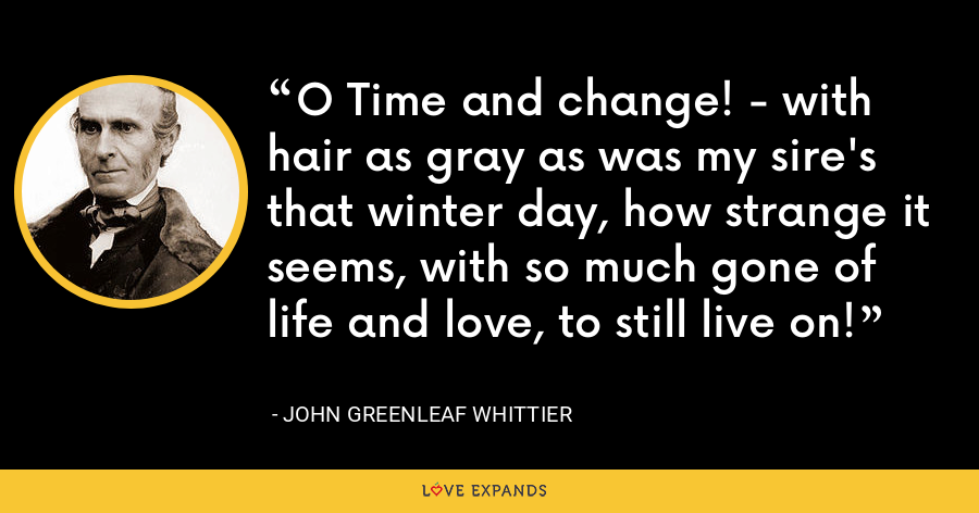 O Time and change! - with hair as gray as was my sire's that winter day, how strange it seems, with so much gone of life and love, to still live on! - John Greenleaf Whittier