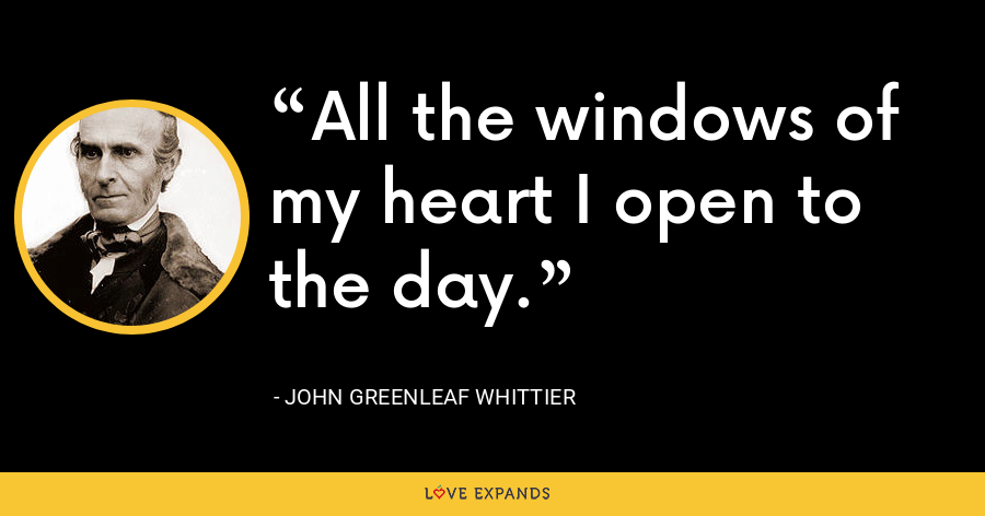 All the windows of my heart I open to the day. - John Greenleaf Whittier
