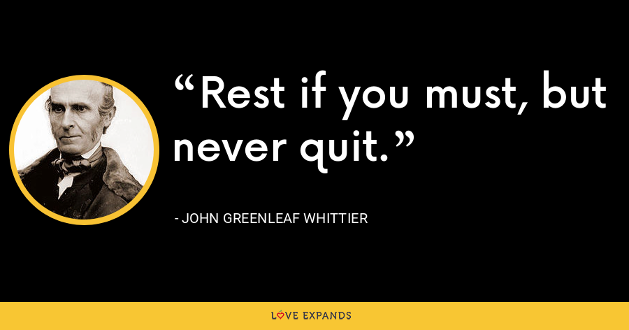 Rest if you must, but never quit. - John Greenleaf Whittier
