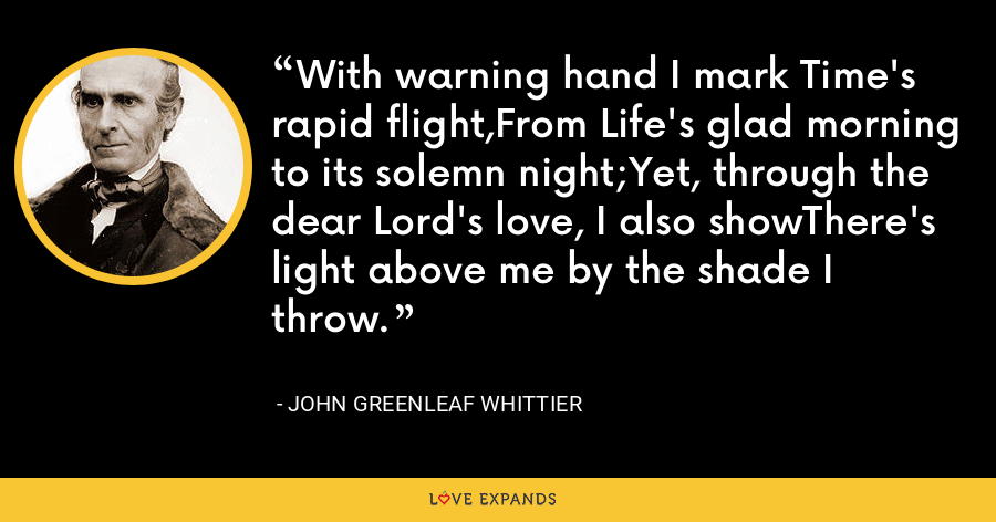 With warning hand I mark Time's rapid flight,From Life's glad morning to its solemn night;Yet, through the dear Lord's love, I also showThere's light above me by the shade I throw. - John Greenleaf Whittier
