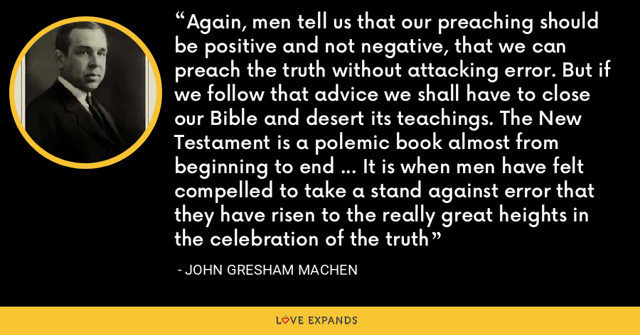 Again, men tell us that our preaching should be positive and not negative, that we can preach the truth without attacking error. But if we follow that advice we shall have to close our Bible and desert its teachings. The New Testament is a polemic book almost from beginning to end ... It is when men have felt compelled to take a stand against error that they have risen to the really great heights in the celebration of the truth - John Gresham Machen