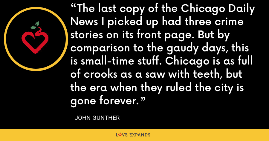 The last copy of the Chicago Daily News I picked up had three crime stories on its front page. But by comparison to the gaudy days, this is small-time stuff. Chicago is as full of crooks as a saw with teeth, but the era when they ruled the city is gone forever. - John Gunther