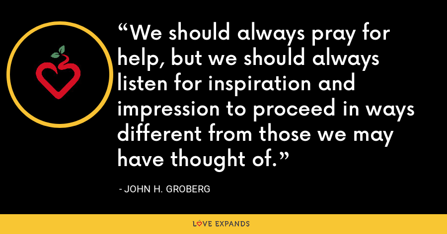 We should always pray for help, but we should always listen for inspiration and impression to proceed in ways different from those we may have thought of. - John H. Groberg