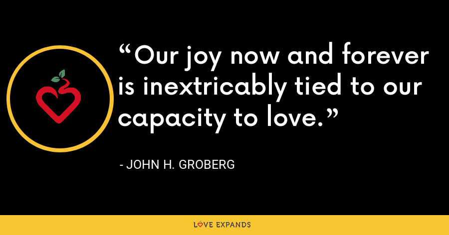 Our joy now and forever is inextricably tied to our capacity to love. - John H. Groberg