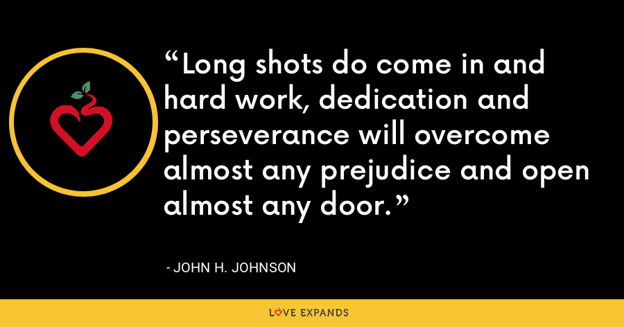 Long shots do come in and hard work, dedication and perseverance will overcome almost any prejudice and open almost any door. - John H. Johnson