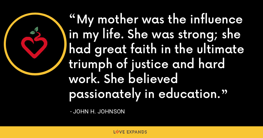 My mother was the influence in my life. She was strong; she had great faith in the ultimate triumph of justice and hard work. She believed passionately in education. - John H. Johnson