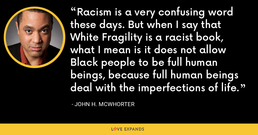 Racism is a very confusing word these days. But when I say that White Fragility is a racist book, what I mean is it does not allow Black people to be full human beings, because full human beings deal with the imperfections of life. - John H. McWhorter