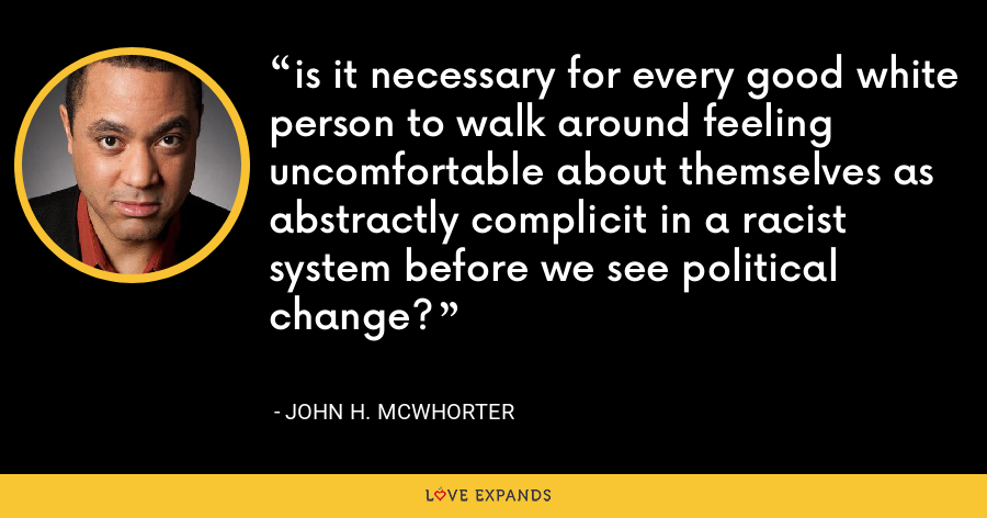 is it necessary for every good white person to walk around feeling uncomfortable about themselves as abstractly complicit in a racist system before we see political change? - John H. McWhorter
